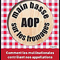 Main basse sur les fromages aop comment les multinationales contrôlent nos appellations véronique richez lerouge - erick bonnier